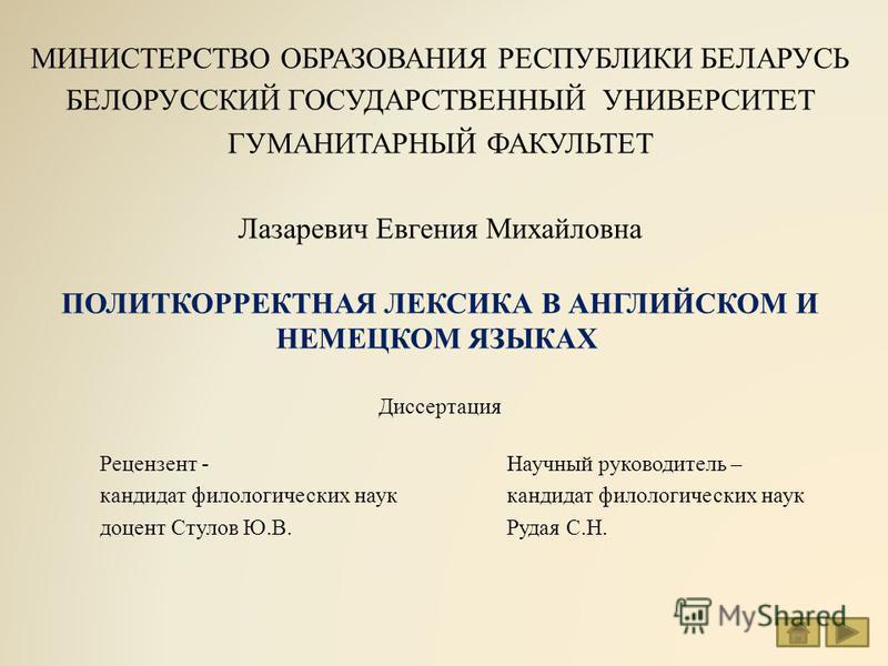 МИНИСТЕРСТВО ОБРАЗОВАНИЯ РЕСПУБЛИКИ БЕЛАРУСЬ БЕЛОРУССКИЙ ГОСУДАРСТВЕННЫЙ УНИВЕРСИТЕТ ГУМАНИТАРНЫЙ ФАКУЛЬТЕТ Лазаревич Евгения Михайловна ПОЛИТКОРРЕКТНАЯ ЛЕКСИКА В АНГЛИЙСКОМ И НЕМЕЦКОМ ЯЗЫКАХ Диссертация Рецензент - Научный руководитель – кандидат фи