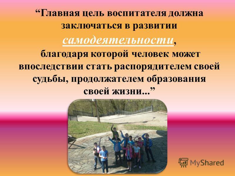Главная цель воспитателя должна заключаться в развитии самодеятельности, благодаря которой человек может впоследствии стать распорядителем своей судьбы, продолжателем образования своей жизни...