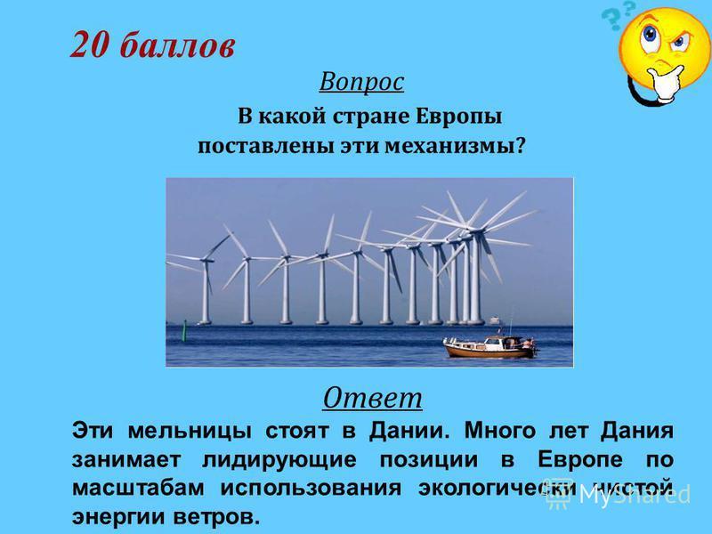 20 баллов Вопрос В какой стране Европы поставлены эти механизмы? Ответ Эти мельницы стоят в Дании. Много лет Дания занимает лидирующие позиции в Европе по масштабам использования экологически чистой энергии ветров.