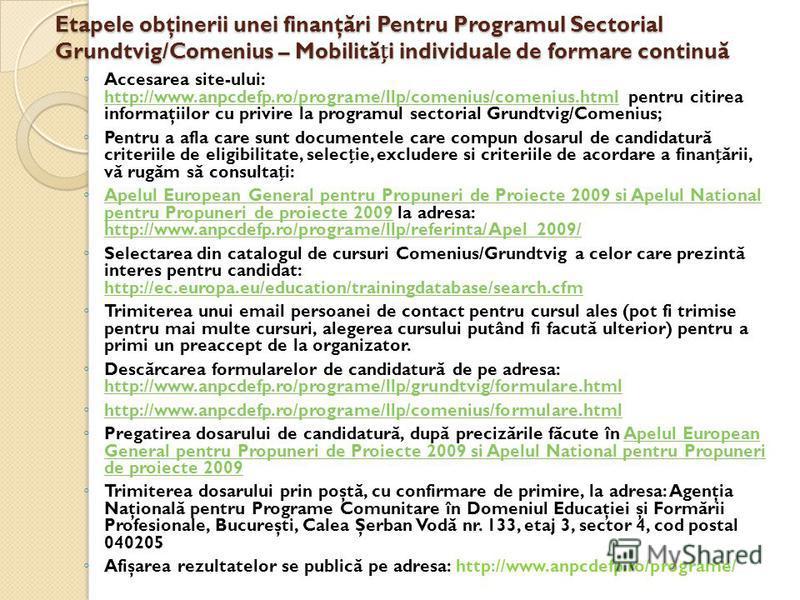 Etapele obţinerii unei finanţ ă ri Pentru Programul Sectorial Grundtvig/Comenius – Mobilit ă i individuale de formare continu ă Accesarea site-ului: http://www.anpcdefp.ro/programe/llp/comenius/comenius.html pentru citirea informaţiilor cu privire la