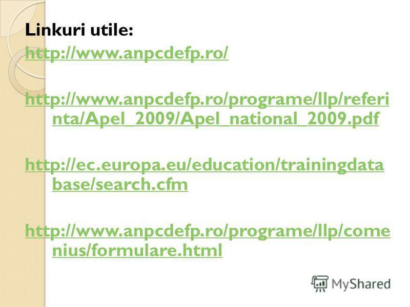 Linkuri utile: http://www.anpcdefp.ro/ http://www.anpcdefp.ro/programe/llp/referi nta/Apel_2009/Apel_national_2009.pdf http://ec.europa.eu/education/trainingdata base/search.cfm http://www.anpcdefp.ro/programe/llp/come nius/formulare.html