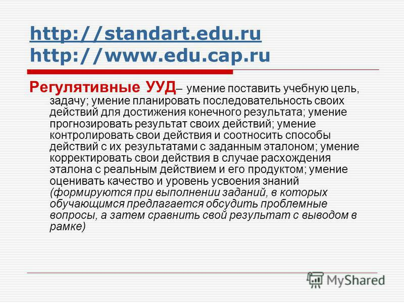 http://standart.edu.ru http://standart.edu.ru http://www.edu.cap.ru Регулятивные УУД – умение поставить учебную цель, задачу; умение планировать последовательность своих действий для достижения конечного результата; умение прогнозировать результат св