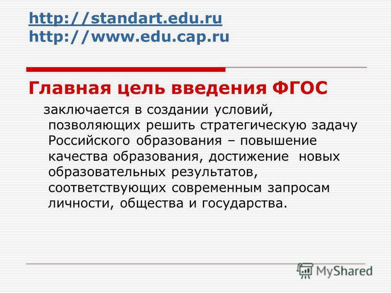http://standart.edu.ru http://standart.edu.ru http://www.edu.cap.ru Главная цель введения ФГОС заключается в создании условий, позволяющих решить стратегическую задачу Российского образования – повышение качества образования, достижение новых образов