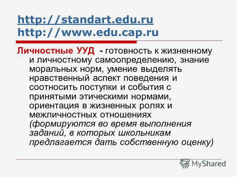 http://standart.edu.ru http://standart.edu.ru http://www.edu.cap.ru Личностные УУД - готовность к жизненному и личностному самоопределению, знание моральных норм, умение выделять нравственный аспект поведения и соотносить поступки и события с приняты
