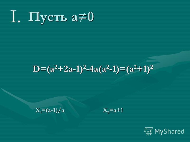 Итак, рассмотрим пример: найти все значения параметра а, при которых уравнение ax 2 -(a 2 +2a-1)x+a 2 -1=0 имеет действительные корни и определить их знаки. a=0 ax2-(a2+2a-1)x+a2-1=0 a=0 X=(a2-1)/(a2+2a-1) a=0 X=1>0 I.случай вырождения