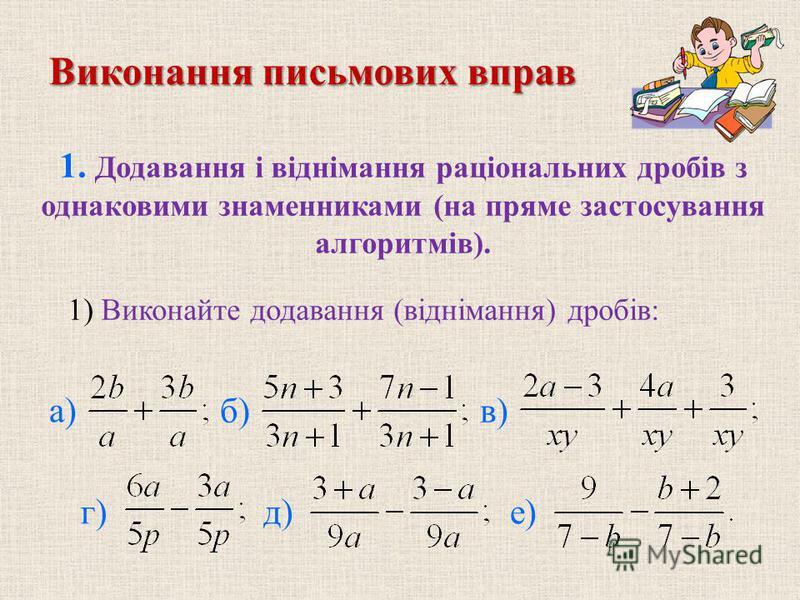 Виконання письмових вправ 1. Додавання і віднімання раціональних дробів з однаковими знаменниками (на пряме застосування алгоритмів). б)в) г)д)е) 1) Виконайте додавання (віднімання) дробів: а)