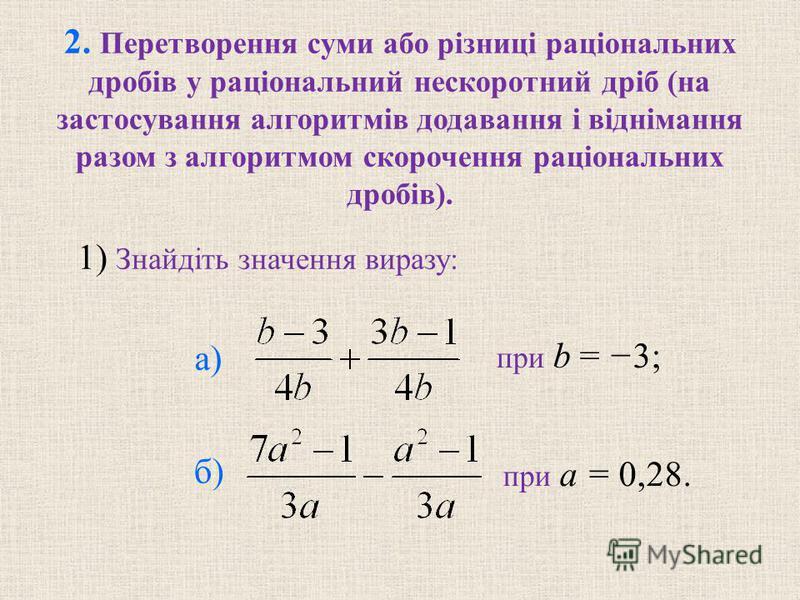 2. Перетворення суми або різниці раціональних дробів у раціональний нескоротний дріб (на застосування алгоритмів додавання і віднімання разом з алгоритмом скорочення раціональних дробів). при b = 3; при a = 0,28. 1) Знайдіть значення виразу: а) б)