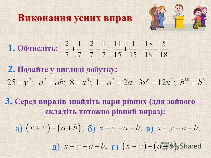 Виконання усних вправ 2. Подайте у вигляді добутку: 3. Серед виразів знайдіть пари рівних (для зайвого складіть тотожно рівний вираз): б) в) г) 1. Обчисліть: а) д)