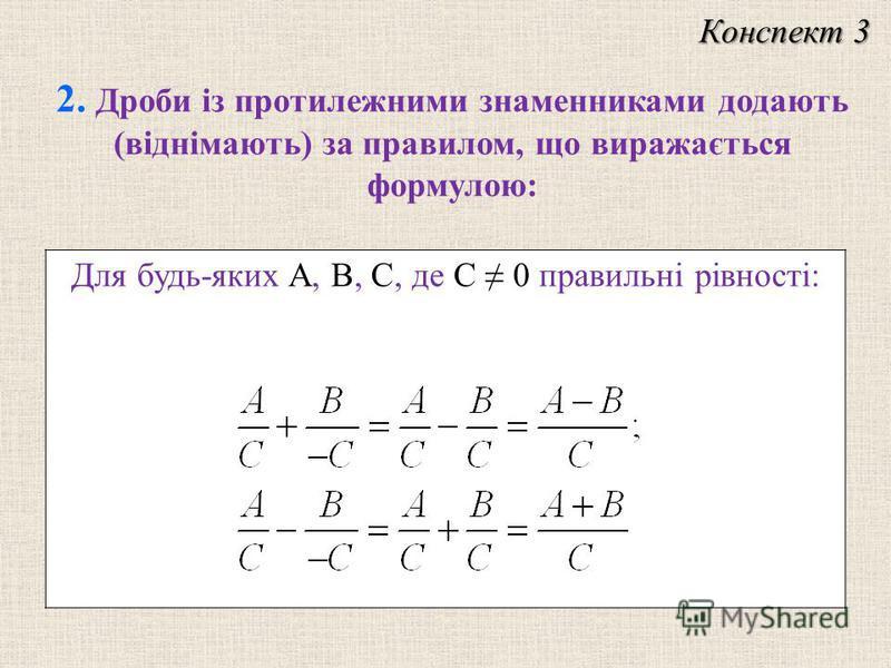Конспект 3 Для будь-яких A, B, C, де C 0 правильні рівності: 2. Дроби із протилежними знаменниками додають (віднімають) за правилом, що виражається формулою: