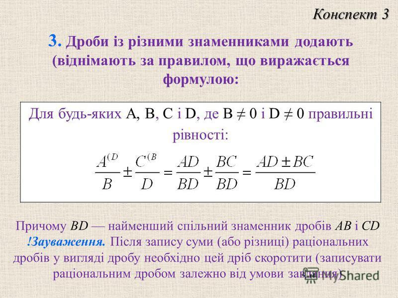 Для будь-яких A, B, C і D, де B 0 і D 0 правильні рівності: 3. Дроби із різними знаменниками додають (віднімають за правилом, що виражається формулою: Причому BD найменший спільний знаменник дробів AB і CD !Зауваження. Після запису суми (або різниці)