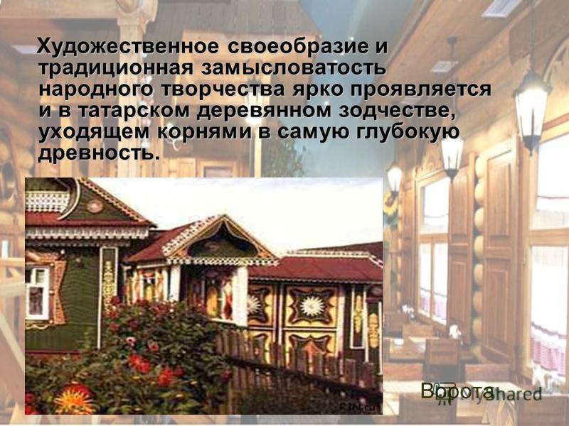 Художественное своеобразие и традиционная замысловатость народного творчества ярко проявляется и в татарском деревянном зодчестве, уходящем корнями в самую глубокую древность. Ворота