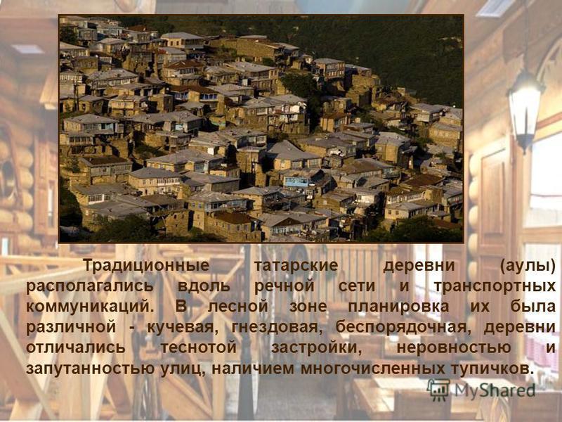 Традиционные татарские деревни (аулы) располагались вдоль речной сети и транспортных коммуникаций. В лесной зоне планировка их была различной - кучевая, гнездовая, беспорядочная, деревни отличались теснотой застройки, неровностью и запутанностью улиц