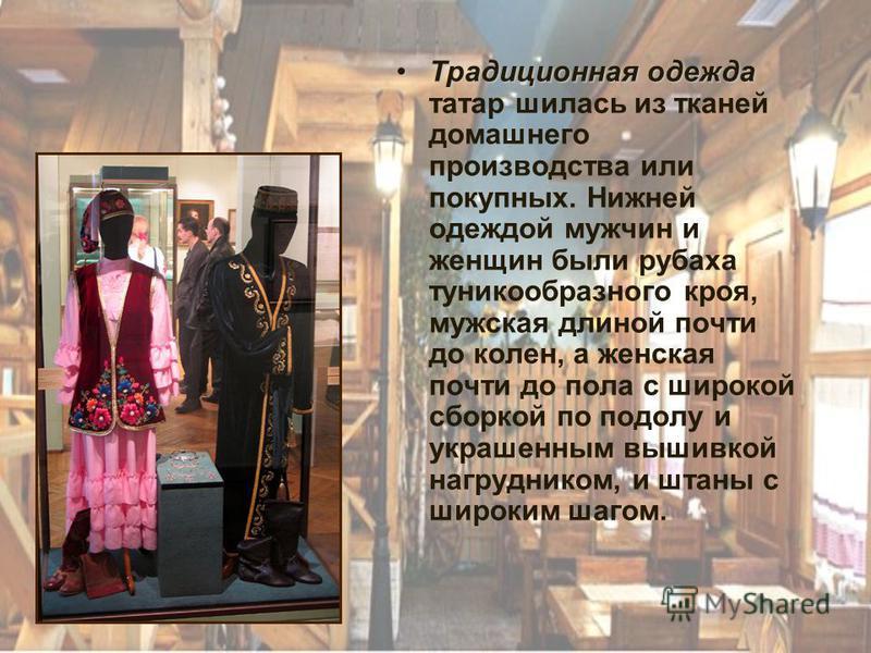 Традиционная одежда Традиционная одежда татар шилась из тканей домашнего производства или покупных. Нижней одеждой мужчин и женщин были рубаха туникообразного кроя, мужская длиной почти до колен, а женская почти до пола с широкой сборкой по подолу и