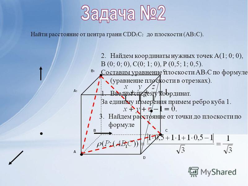 Найти расстояние от центра грани CDD 1 C 2 до плоскости (AB 1 C). А BC D А1А1 B1B1 C1C1 D1D1 P 1. Введем систему координат. За единицу измерения примем ребро куба 1. 2. Найдем координаты нужных точек А(1; 0; 0), B (0; 0; 0), C(0; 1; 0), P (0,5; 1; 0,