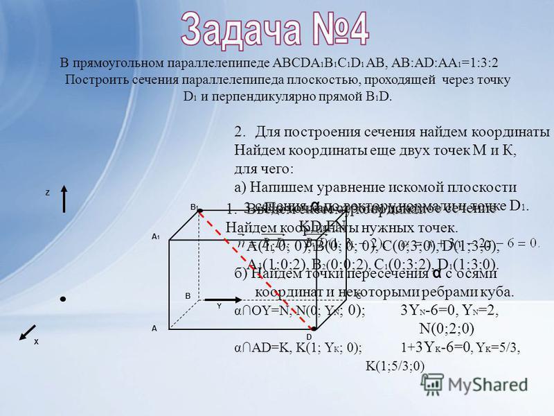 1. Введем систему координат. Найдем координаты нужных точек. A(1; 0; 0), B(0; 0; 0), C(0;3;0), D(1;3;0), A 1 (1;0;2), B 2 ( 0;0;2 ), C 1 (0;3;2), D 1 (1;3;0). В прямоугольном параллелепипеде АВСDA 1 B 1 C 1 D 1 AB, AB:AD:AA 1 =1:3:2 Построить сечения
