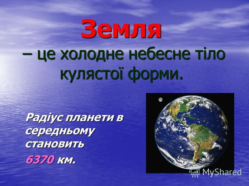 Земля – це холодне небесне тіло кулястої форми. Радіус планети в середньому становить Радіус планети в середньому становить 6370 км. 6370 км.