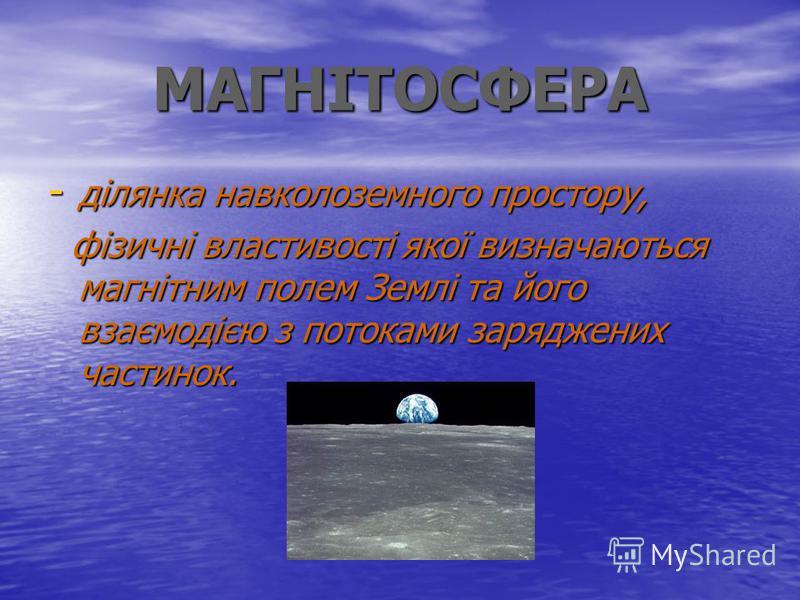 МАГНІТОСФЕРА - ділянка навколоземного простору, фізичні властивості якої визначаються магнітним полем Землі та його взаємодією з потоками заряджених частинок. фізичні властивості якої визначаються магнітним полем Землі та його взаємодією з потоками з
