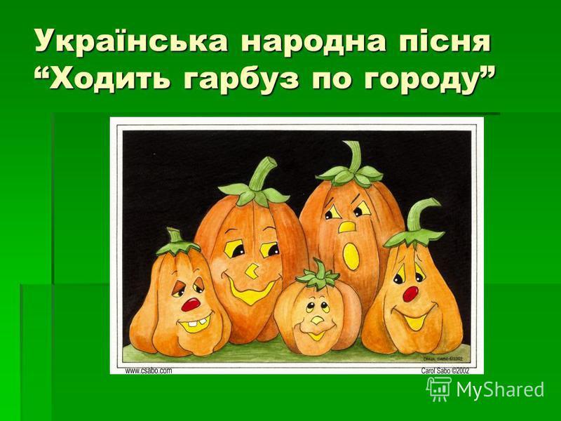 Українська народна пісня Ходить гарбуз по городу