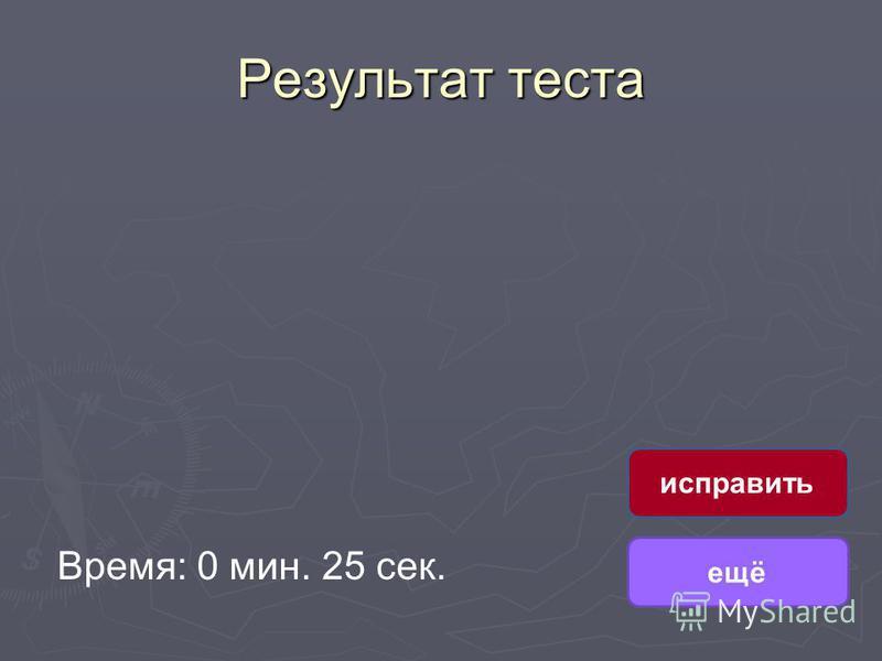 Результат теста Время: 0 мин. 25 сек. ещё исправить
