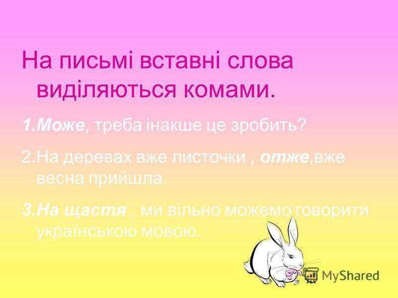 На письмі вставні слова виділяються комами. 1.Може, треба інакше це зробить? 2.На деревах вже листочки, отже,вже весна прийшла. 3.На щастя, ми вільно можемо говорити українською мовою.