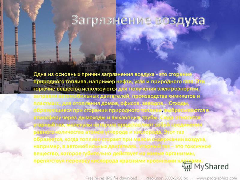 Одна из основных причин загрязнения воздуха - это сгорание природного топлива, например нефти, угля и природного газа. Эти горючие вещества используются для получения электроэнергии, заправки автомобильных двигателей, производства химикатов и пластма