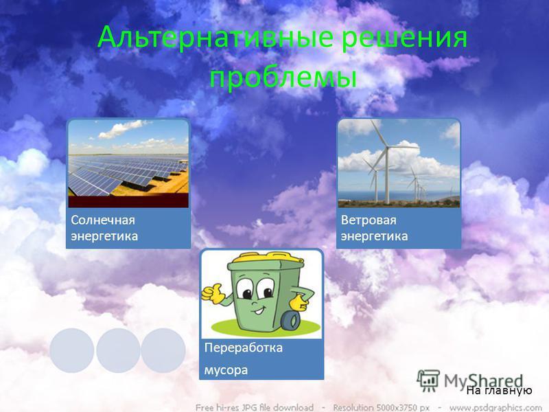 Альтернативные решения проблемы На главную Солнечная энергетика Переработка мусора Ветровая энергетика