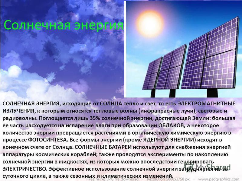 Солнечная энергия СОЛНЕЧНАЯ ЭНЕРГИЯ, исходящие от СОЛНЦА тепло и свет, то есть ЭЛЕКТРОМАГНИТНЫЕ ИЗЛУЧЕНИЯ, к которым относятся тепловые волны (инфракрасные лучи), световые и радиоволны. Поглощается лишь 35% солнечной энергии, достигающей Земли: больш
