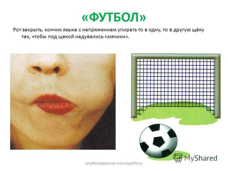 «ФУТБОЛ» Рот закрыть, кончик языка с напряжением упирать то в одну, то в другую щёку так, чтобы под щекой надувались «мячики». опубликовано на www.logolife.ru