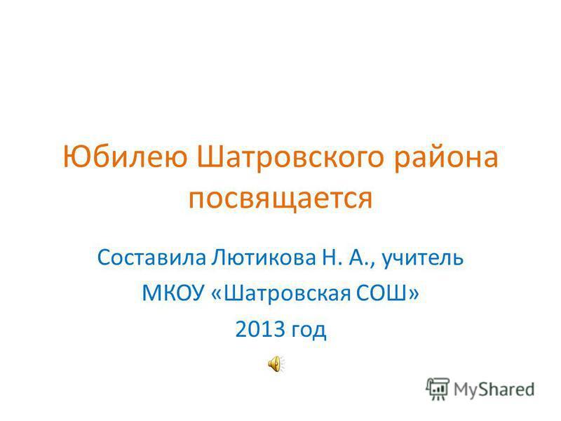 Юбилею Шатровского района посвящается Составила Лютикова Н. А., учитель МКОУ «Шатровская СОШ» 2013 год