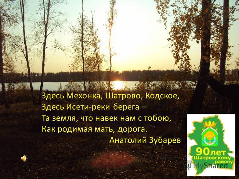 Здесь Мехонка, Шатрово, Кодское, Здесь Исети-реки берега – Та земля, что навек нам с тобою, Как родимая мать, дорога. Анатолий Зубарев