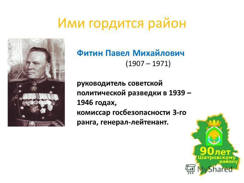 Ими гордится район Фитин Павел Михайлович (1907 – 1971) руководитель советской политической разведки в 1939 – 1946 годах, комиссар госбезопасности 3-го ранга, генерал-лейтенант.
