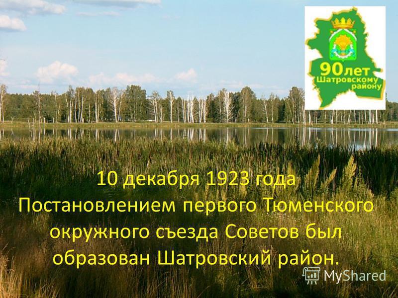 10 декабря 1923 года Постановлением первого Тюменского окружного съезда Советов был образован Шатровский район.