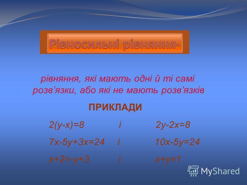 рівняння, які мають одні й ті самі розвязки, або які не мають розвязків ПРИКЛАДИ 2(у-х)=8 і 2у-2х=8 7х-5у+3х=24 і 10х-5у=24 х+2=-у+3 і х+у=1