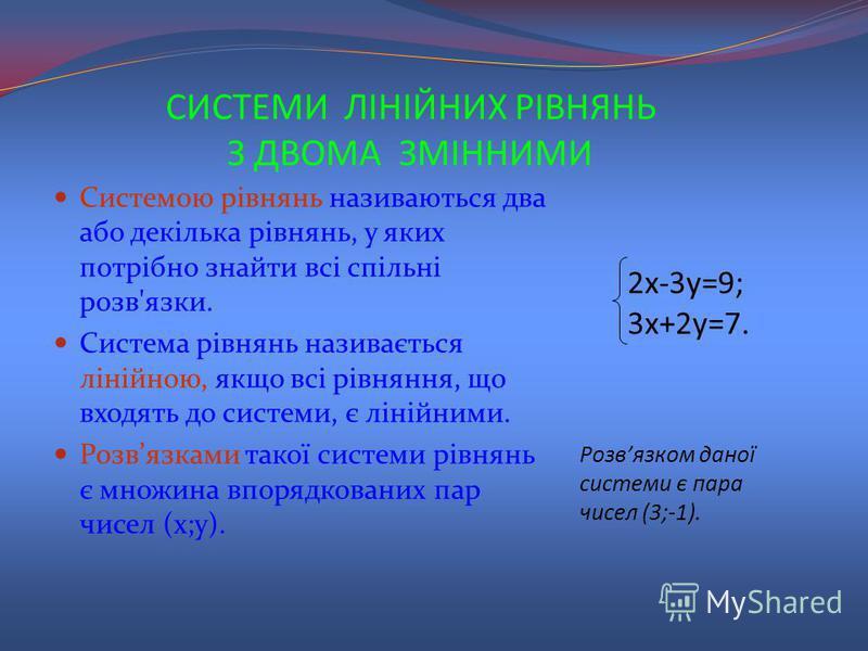 СИСТЕМИ ЛІНІЙНИХ РІВНЯНЬ З ДВОМА ЗМІННИМИ Системою рівнянь називаються два або декілька рівнянь, у яких потрібно знайти всі спільні розв'язки. Система рівнянь називається лінійною, якщо всі рівняння, що входять до системи, є лінійними. Розвязками так