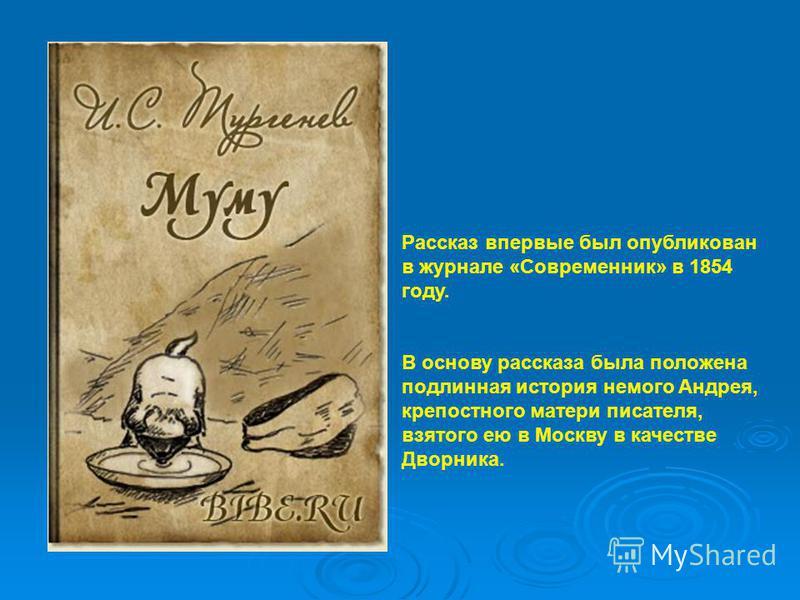 Рассказ впервые был опубликован в журнале «Современник» в 1854 году. В основу рассказа была положена подлинная история немого Андрея, крепостного матери писателя, взятого ею в Москву в качестве Дворника.