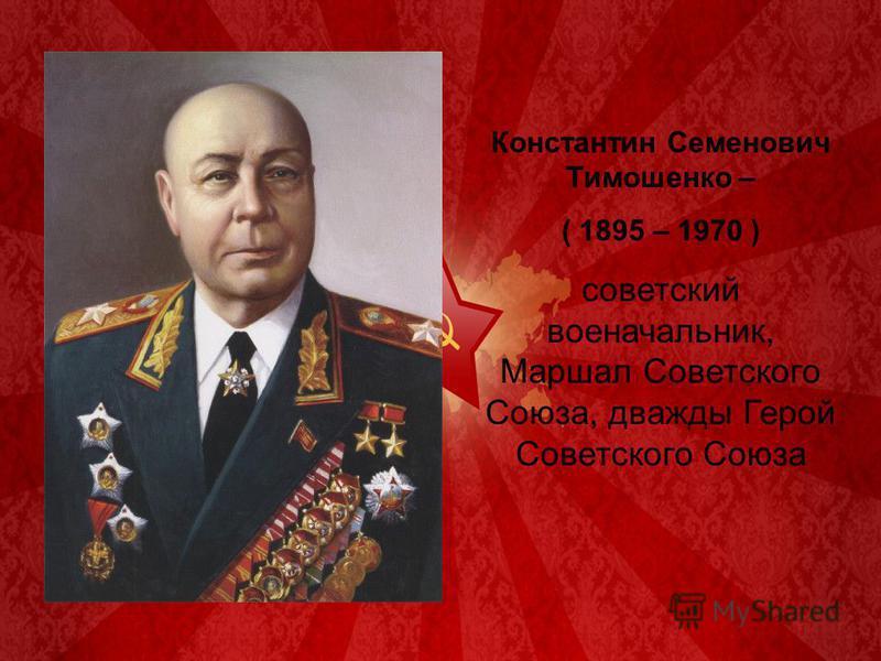 Константин Семенович Тимошенко – ( 1895 – 1970 ) советский военачальник, Маршал Советского Союза, дважды Герой Советского Союза