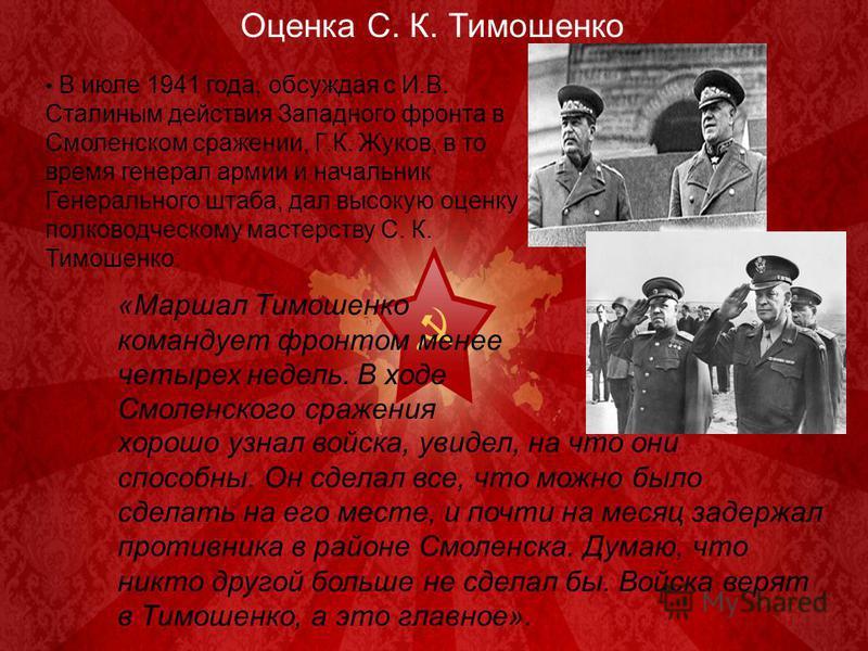 Оценка С. К. Тимошенко В июле 1941 года, обсуждая с И.В. Сталиным действия Западного фронта в Смоленском сражении, Г.К. Жуков, в то время генерал армии и начальник Генерального штаба, дал высокую оценку полководческому мастерству С. К. Тимошенко: «Ма