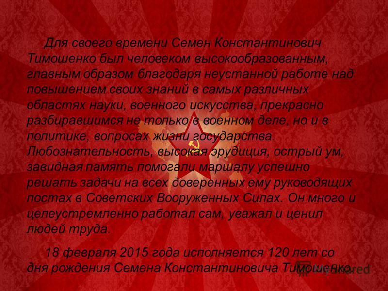Для своего времени Семен Константинович Тимошенко был человеком высокообразованным, главным образом благодаря неустанной работе над повышением своих знаний в самых различных областях науки, военного искусства, прекрасно разбиравшимся не только в воен