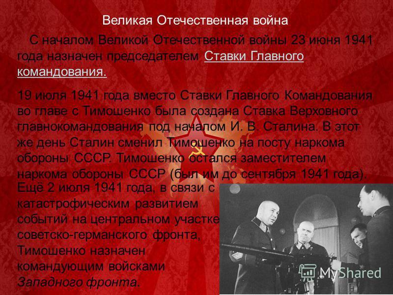 Великая Отечественная война С началом Великой Отечественной войны 23 июня 1941 года назначен председателем Ставки Главного командования. 19 июля 1941 года вместо Ставки Главного Командования во главе с Тимошенко была создана Ставка Верховного главнок