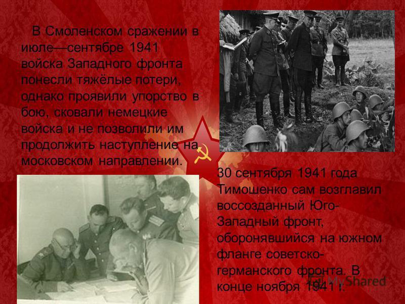 В Смоленском сражении в июле сентябре 1941 войска Западного фронта понесли тяжёлые потери, однако проявили упорство в бою, сковали немецкие войска и не позволили им продолжить наступление на московском направлении. 30 сентября 1941 года Тимошенко сам