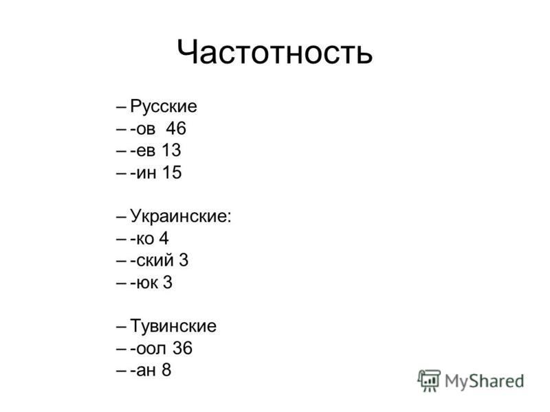 Частотность –Русские –-ов 46 –-ев 13 –-ин 15 –Украинские: –-ко 4 –-ский 3 –-юк 3 –Тувинские –-оол 36 –-ан 8