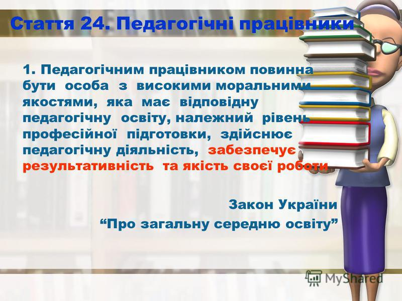 Стаття 24. Педагогічні працівники 1. Педагогічним працівником повинна бути особа з високими моральними якостями, яка має відповідну педагогічну освіту, належний рівень професійної підготовки, здійснює педагогічну діяльність, забезпечує результативніс