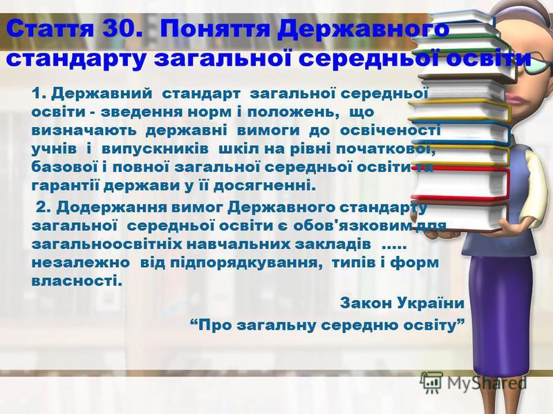 Стаття 30. Поняття Державного стандарту загальної середньої освіти 1. Державний стандарт загальної середньої освіти - зведення норм і положень, що визначають державні вимоги до освіченості учнів і випускників шкіл на рівні початкової, базової і повно