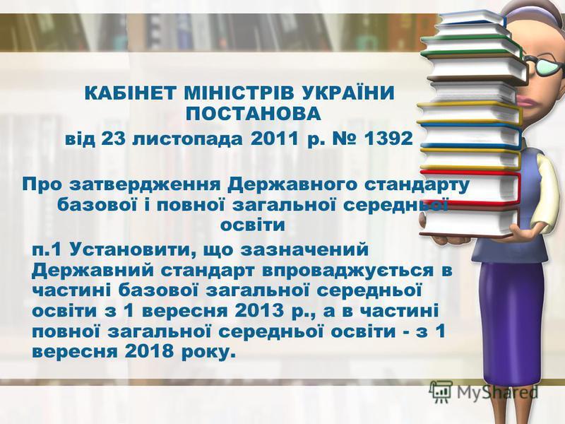 КАБІНЕТ МІНІСТРІВ УКРАЇНИ ПОСТАНОВА від 23 листопада 2011 р. 1392 Про затвердження Державного стандарту базової і повної загальної середньої освіти п.1 Установити, що зазначений Державний стандарт впроваджується в частині базової загальної середньої