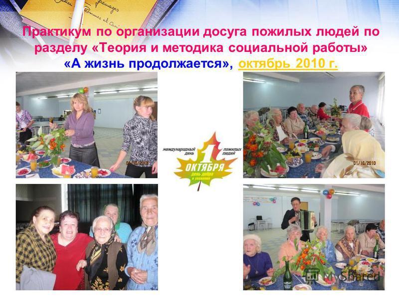 Практикум по организации досуга пожилых людей по разделу «Теория и методика социальной работы» «А жизнь продолжается», октябрь 2010 г.октябрь 2010 г.
