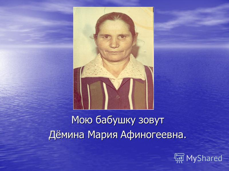 Мою бабушку зовут Дёмина Мария Афиногеевна.