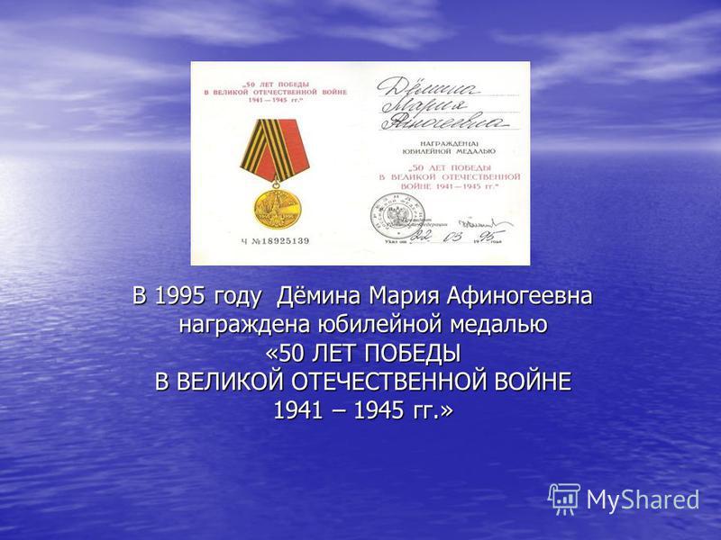 В 1995 году Дёмина Мария Афиногеевна награждена юбилейной медалью «50 ЛЕТ ПОБЕДЫ В ВЕЛИКОЙ ОТЕЧЕСТВЕННОЙ ВОЙНЕ 1941 – 1945 гг.»