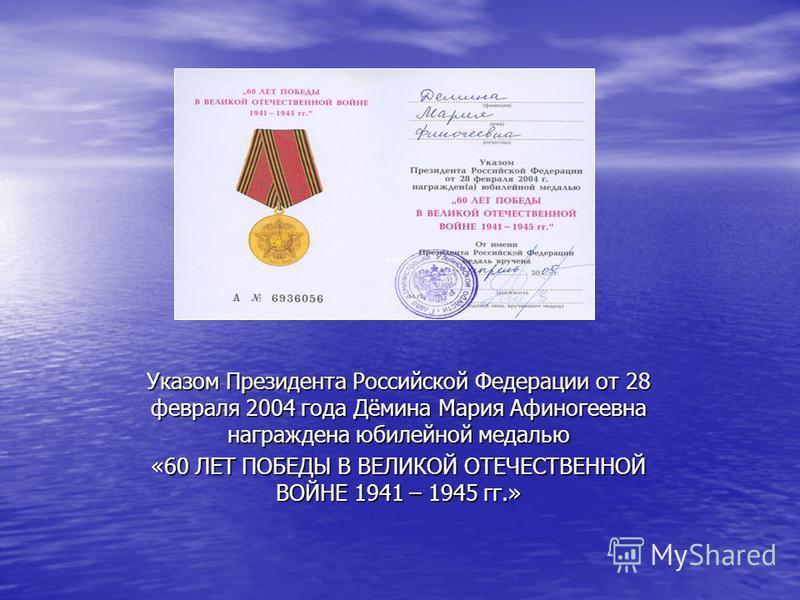 Указом Президента Российской Федерации от 28 февраля 2004 года Дёмина Мария Афиногеевна награждена юбилейной медалью «60 ЛЕТ ПОБЕДЫ В ВЕЛИКОЙ ОТЕЧЕСТВЕННОЙ ВОЙНЕ 1941 – 1945 гг.»