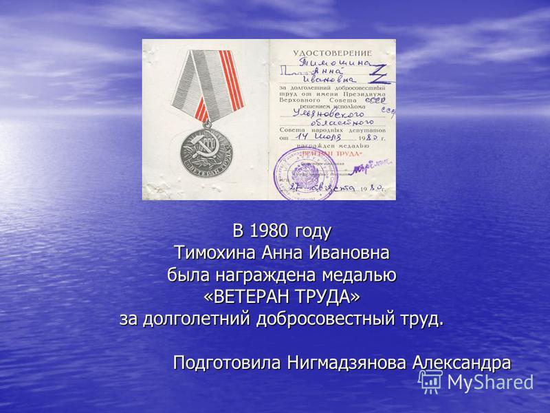 В 1980 году Тимохина Анна Ивановна была награждена медалью «ВЕТЕРАН ТРУДА» за долголетний добросовестный труд. Подготовила Нигмадзянова Александра