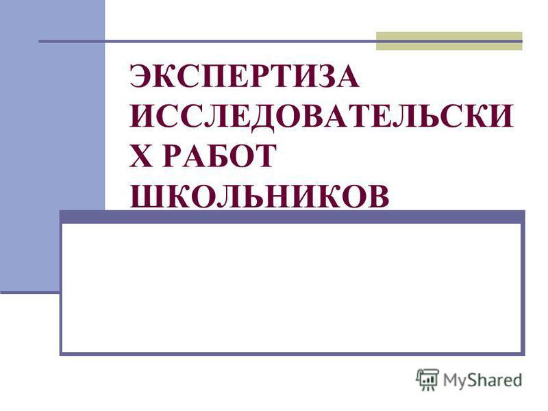 ЭКСПЕРТИЗА ИССЛЕДОВАТЕЛЬСКИ Х РАБОТ ШКОЛЬНИКОВ